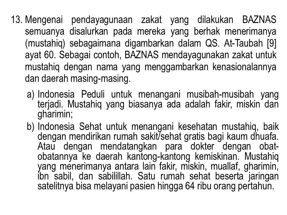 13. Mengenai pendayagunaan zakat yang dilakukan BAZNAS semuanya disalurkan pada mereka yang berhak menerimanya (mustahiq) sebagaimana digambarkan dalam QS. At-Taubah [9] ayat 60. Sebagai contoh, BAZNAS mendayagunakan zakat untuk mustahiq dengan nama yang menggambarkan kenasionalannya dan daerah masing-masing.